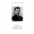 Вернадський Д.І. Про науковий світогляд., Миколаїв, Видавництво Яслав, 2013 , 43 с.